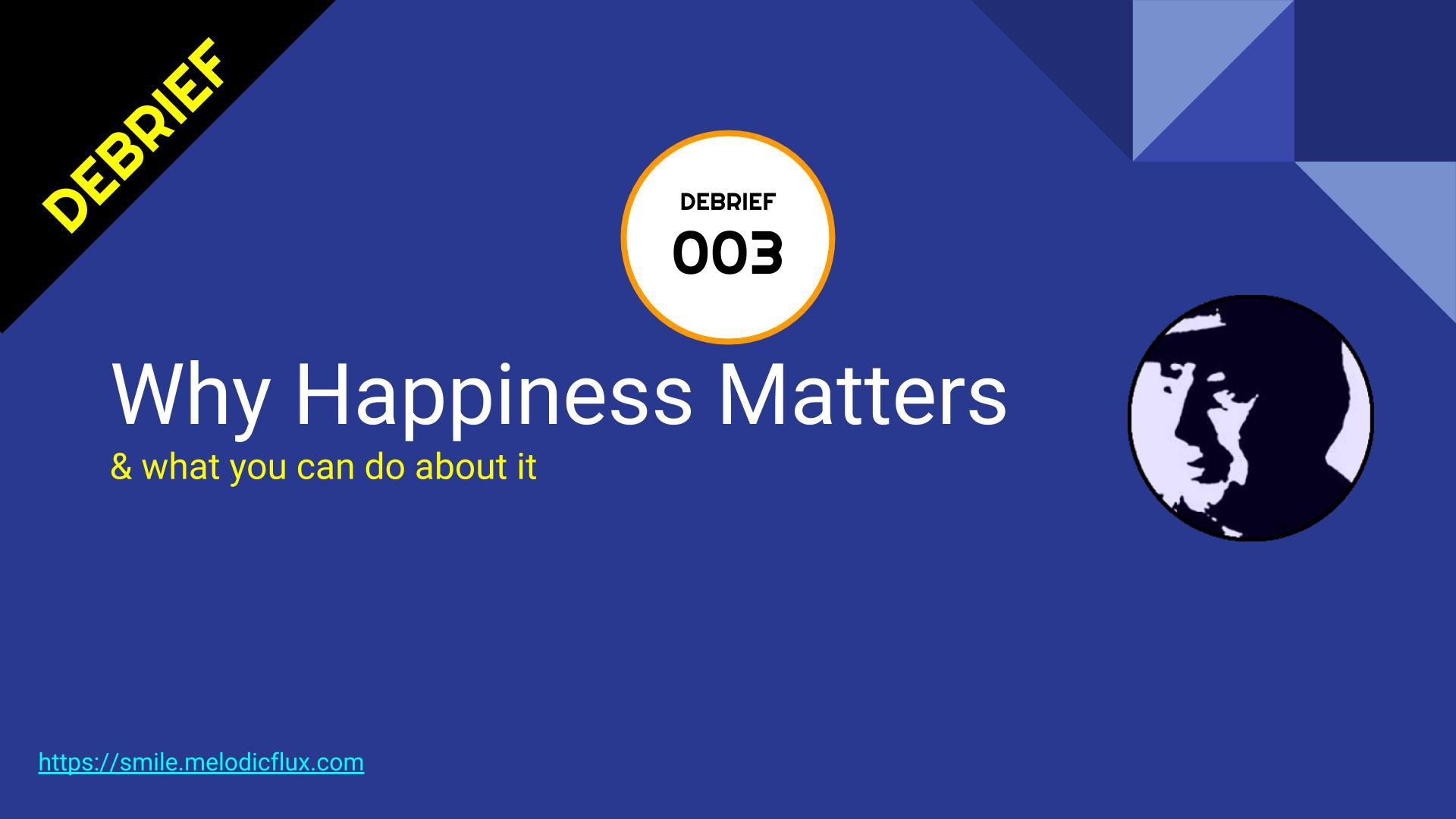 DEBRIEFING 3 - Why Happiness Matters & What to do about it - Episode 3